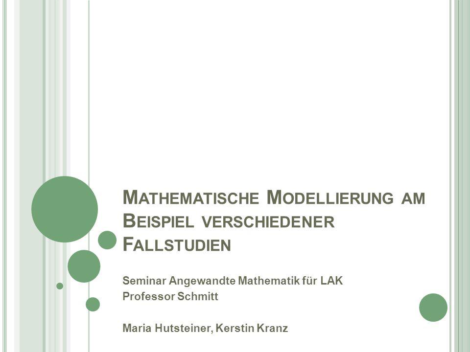 M ATHEMATISCHE M ODELLIERUNG AM B EISPIEL VERSCHIEDENER F ALLSTUDIEN Seminar Angewandte Mathematik für LAK Professor Schmitt Maria Hutsteiner, Kerstin