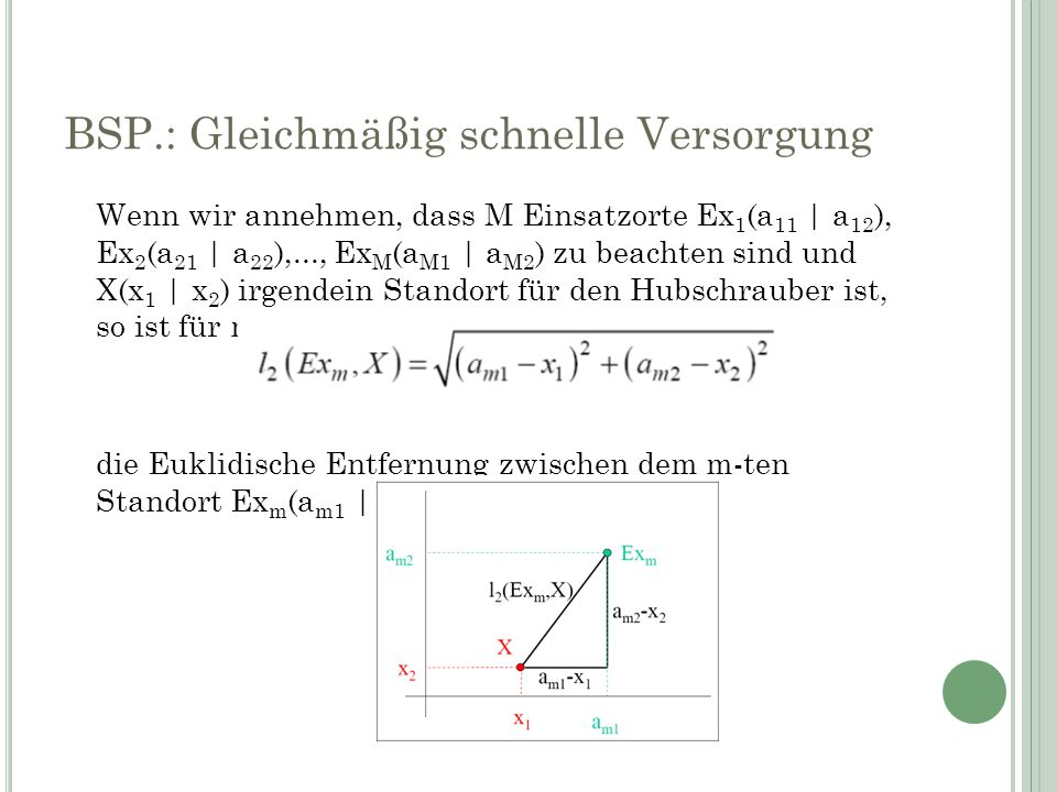 BSP.: Gleichmäßig schnelle Versorgung Wenn wir annehmen, dass M Einsatzorte Ex 1 (a 11 | a 12 ), Ex 2 (a 21 | a 22 ),..., Ex M (a M1 | a M2 ) zu beachten sind und X(x 1 | x 2 ) irgendein Standort für den Hubschrauber ist, so ist für m = 1,…, M die Euklidische Entfernung zwischen dem m-ten Standort Ex m (a m1 | a m2 ) und X