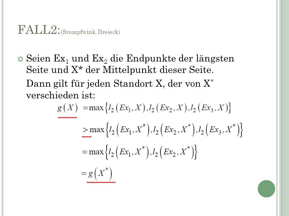 Seien Ex 1 und Ex 2 die Endpunkte der längsten Seite und X* der Mittelpunkt dieser Seite. Dann gilt für jeden Standort X, der von X * verschieden ist: