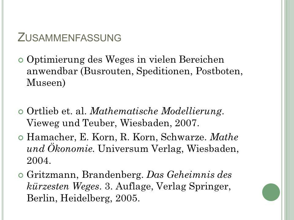 Z USAMMENFASSUNG Optimierung des Weges in vielen Bereichen anwendbar (Busrouten, Speditionen, Postboten, Museen) Ortlieb et. al. Mathematische Modelli