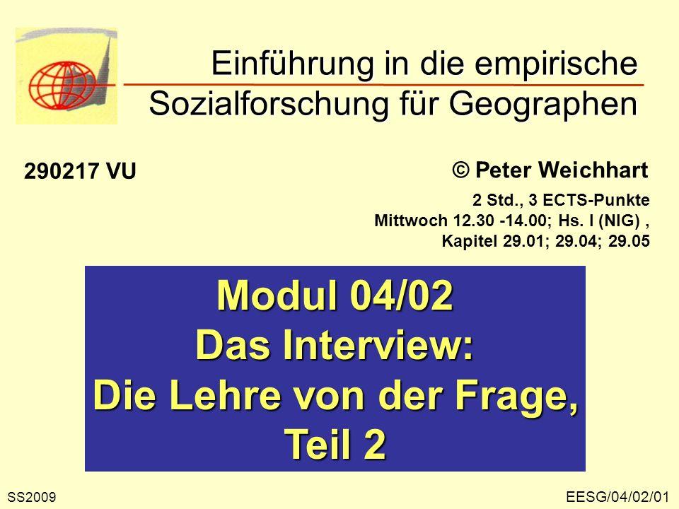 EESG/04/02/01 © Peter Weichhart Modul 04/02 Das Interview: Die Lehre von der Frage, Teil 2 Einführung in die empirische Sozialforschung für Geographen SS2009 290217 VU 2 Std., 3 ECTS-Punkte Mittwoch 12.30 -14.00; Hs.