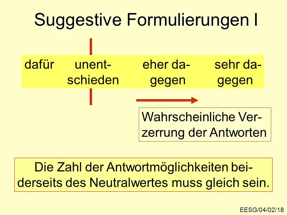 EESG/04/02/18 Suggestive Formulierungen I dafür unent- eher da- sehr da- schieden gegen gegen Die Zahl der Antwortmöglichkeiten bei- derseits des Neutralwertes muss gleich sein.
