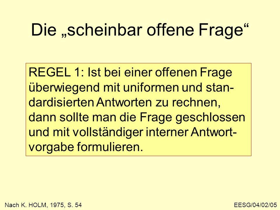 EESG/04/02/05 Die scheinbar offene Frage REGEL 1: Ist bei einer offenen Frage überwiegend mit uniformen und stan- dardisierten Antworten zu rechnen, dann sollte man die Frage geschlossen und mit vollständiger interner Antwort- vorgabe formulieren.