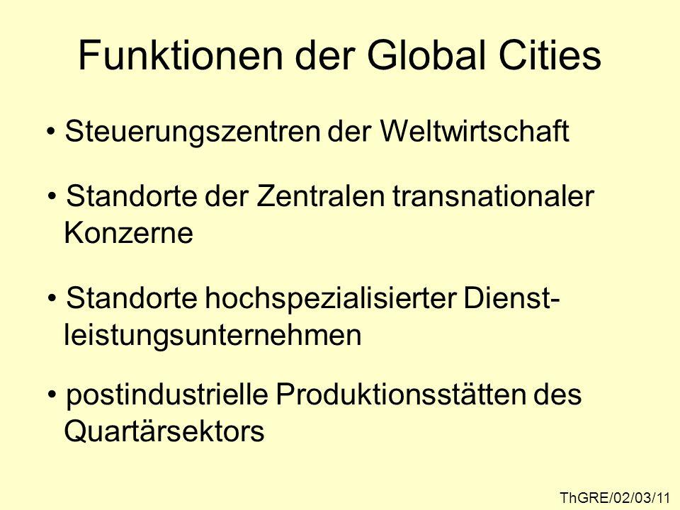 ThGRE/02/03/11 Funktionen der Global Cities Steuerungszentren der Weltwirtschaft Standorte der Zentralen transnationaler Konzerne Standorte hochspezia