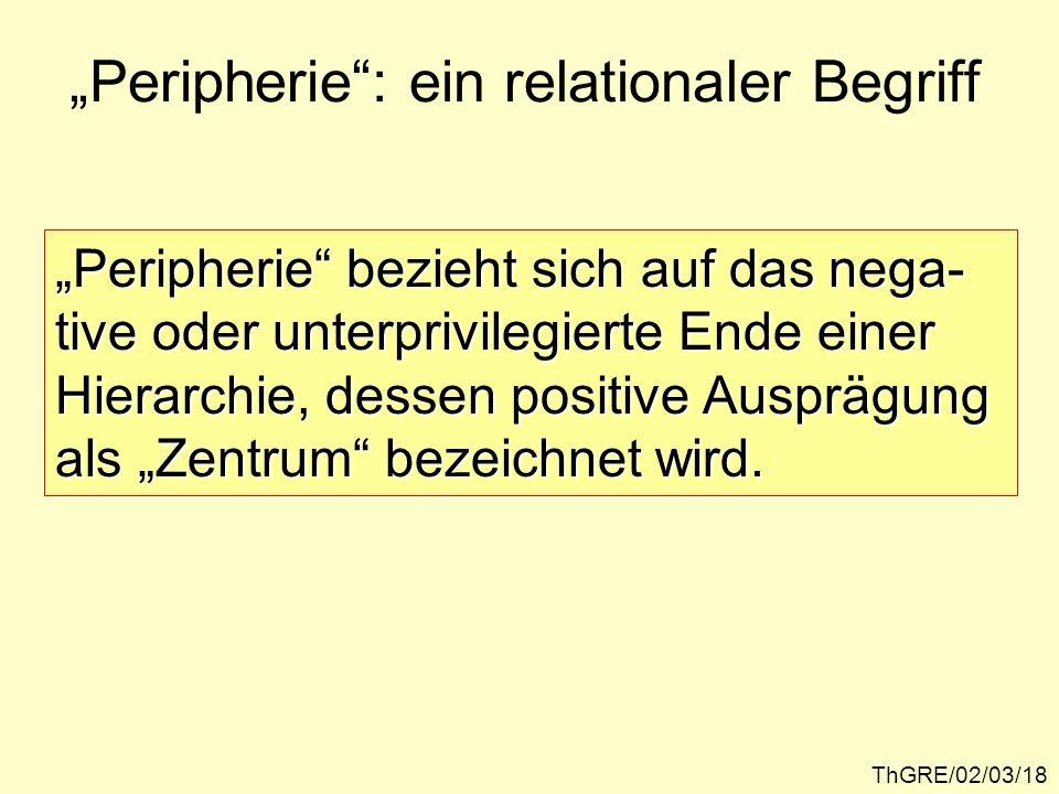 ThGRE/02/03/18 Peripherie: ein relationaler Begriff Peripherie bezieht sich auf das nega- tive oder unterprivilegierte Ende einer Hierarchie, dessen p