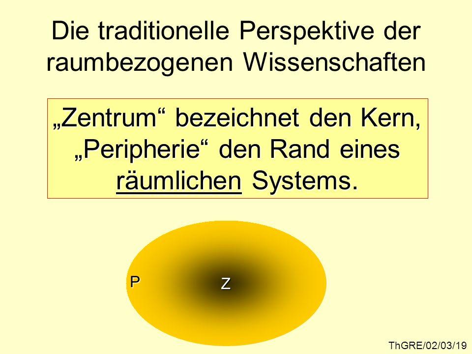 ThGRE/02/03/19 Die traditionelle Perspektive der raumbezogenen Wissenschaften Zentrum bezeichnet den Kern, Peripherie den Rand eines räumlichen System