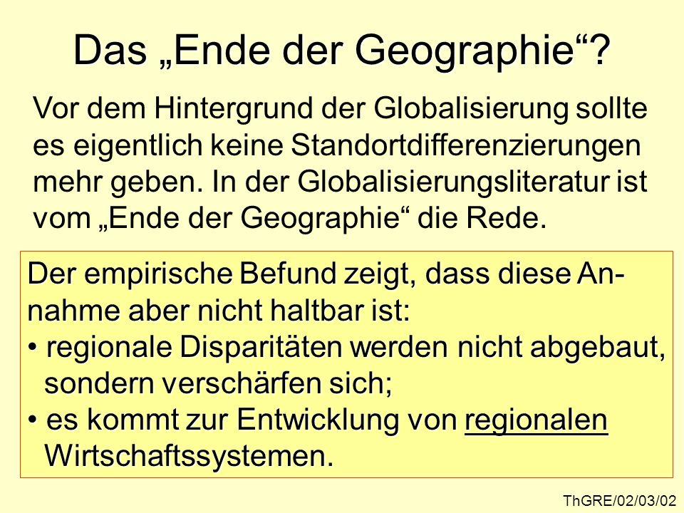 Das Ende der Geographie? ThGRE/02/03/02 Vor dem Hintergrund der Globalisierung sollte es eigentlich keine Standortdifferenzierungen mehr geben. In der