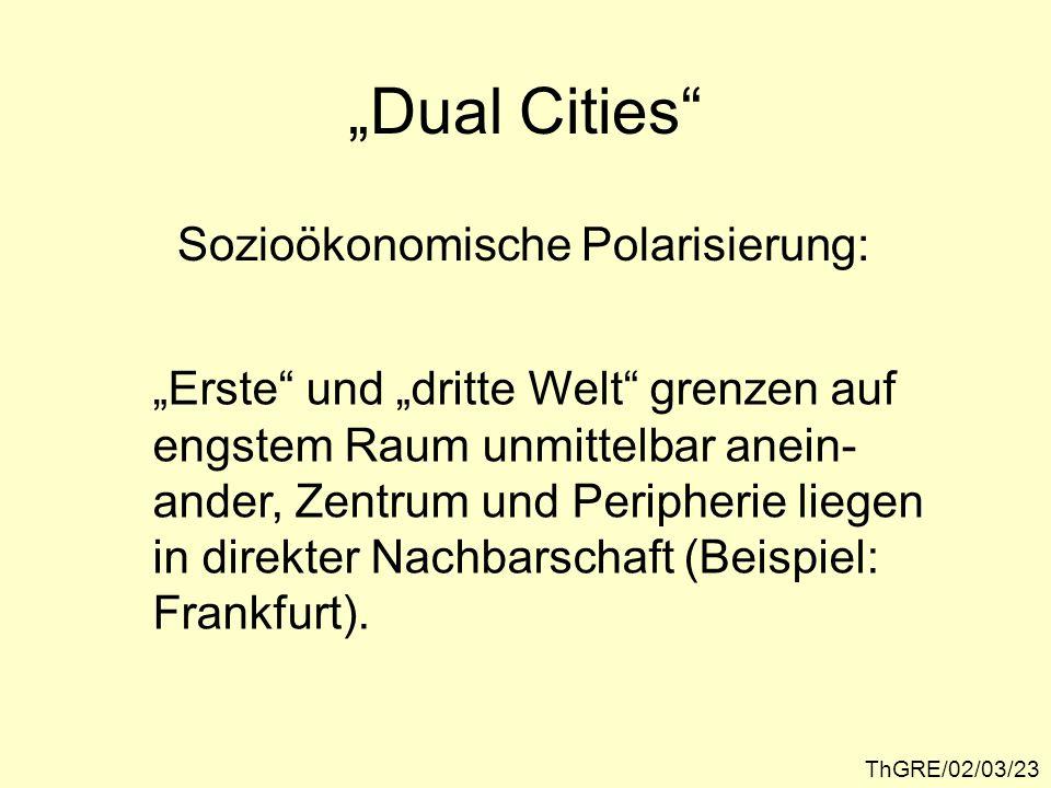 ThGRE/02/03/23 Dual Cities Sozioökonomische Polarisierung: Erste und dritte Welt grenzen auf engstem Raum unmittelbar anein- ander, Zentrum und Periph