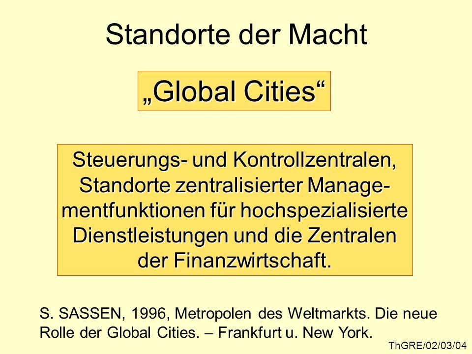 ThGRE/02/03/05 Globale Tendenzen der Standort- entwicklung im Postfordismus Räumliche Streuung (Enträumlichung) der Wirtschaftstätigkeit Zentralisierung und Ballung von Kontroll- funktionen und Topmanagement in Orten globaler Zentralität Komplementarität
