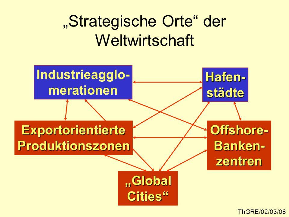 ThGRE/02/03/08 Strategische Orte der Weltwirtschaft Industrieagglo- merationen Hafen-städte ExportorientierteProduktionszonenOffshore-Banken-zentren G