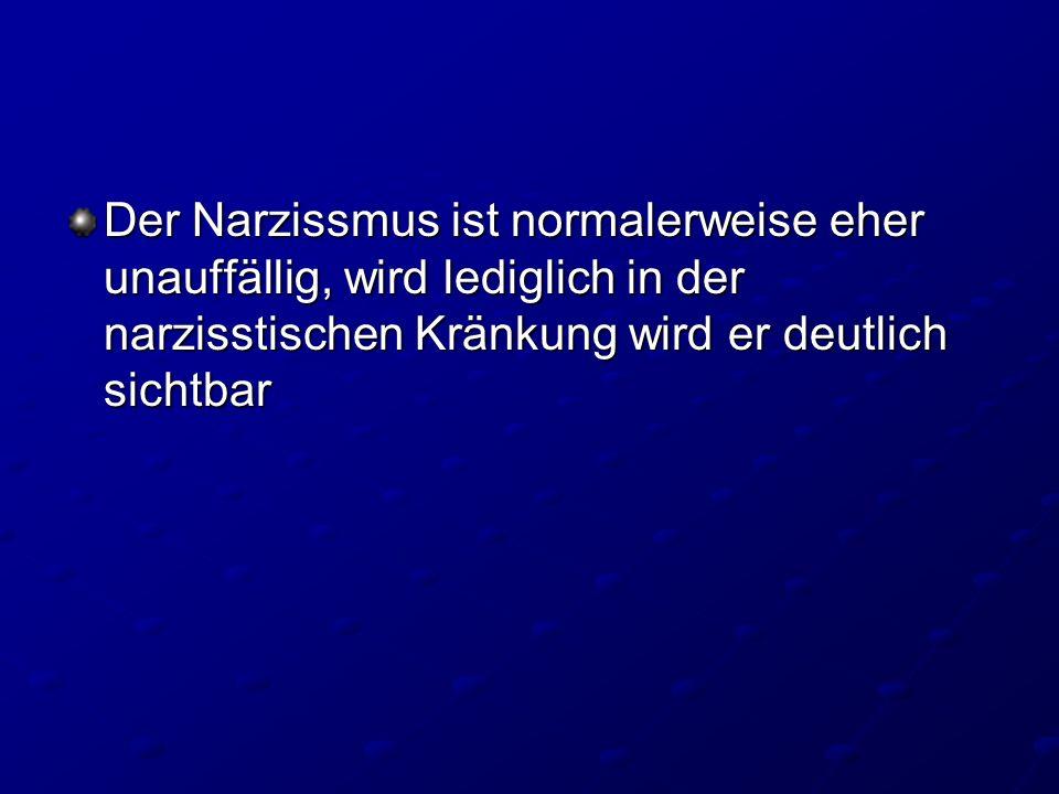 Der Narzissmus ist normalerweise eher unauffällig, wird lediglich in der narzisstischen Kränkung wird er deutlich sichtbar