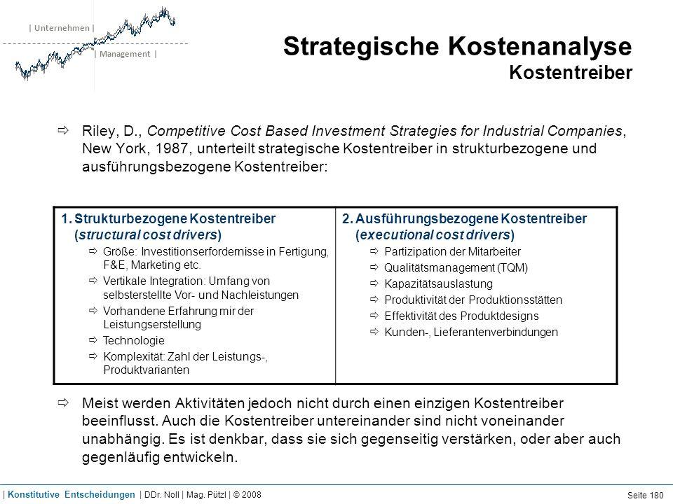 | Unternehmen | | Management | Strategische Kostenanalyse Kostentreiber Riley, D., Competitive Cost Based Investment Strategies for Industrial Companies, New York, 1987, unterteilt strategische Kostentreiber in strukturbezogene und ausführungsbezogene Kostentreiber: Meist werden Aktivitäten jedoch nicht durch einen einzigen Kostentreiber beeinflusst.