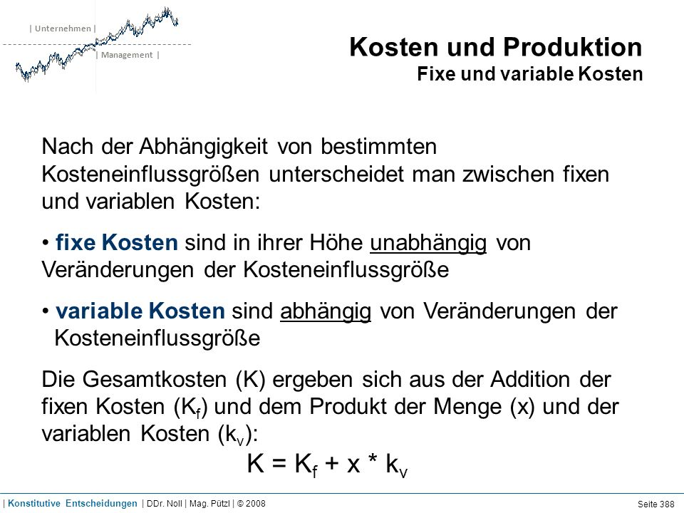 | Unternehmen | | Management | Kosten und Produktion Fixe und variable Kosten Nach der Abhängigkeit von bestimmten Kosteneinflussgrößen unterscheidet man zwischen fixen und variablen Kosten: fixe Kosten sind in ihrer Höhe unabhängig von Veränderungen der Kosteneinflussgröße variable Kosten sind abhängig von Veränderungen der Kosteneinflussgröße Die Gesamtkosten (K) ergeben sich aus der Addition der fixen Kosten (K f ) und dem Produkt der Menge (x) und der variablen Kosten (k v ): K = K f + x * k v Seite 388 | Konstitutive Entscheidungen | DDr.