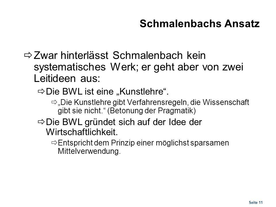 Seite 11 Schmalenbachs Ansatz Zwar hinterlässt Schmalenbach kein systematisches Werk; er geht aber von zwei Leitideen aus: Die BWL ist eine Kunstlehre