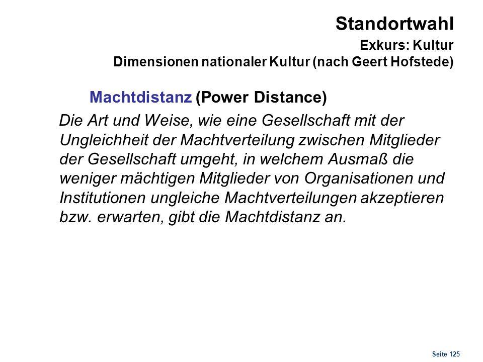 Seite 125 Standortwahl Exkurs: Kultur Dimensionen nationaler Kultur (nach Geert Hofstede) Machtdistanz (Power Distance) Die Art und Weise, wie eine Ge