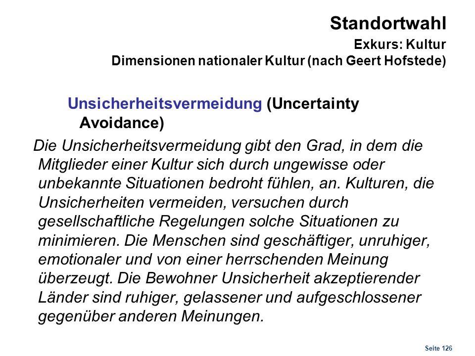 Seite 126 Standortwahl Exkurs: Kultur Dimensionen nationaler Kultur (nach Geert Hofstede) Unsicherheitsvermeidung (Uncertainty Avoidance) Die Unsicher