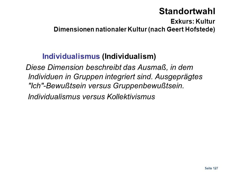 Seite 127 Standortwahl Exkurs: Kultur Dimensionen nationaler Kultur (nach Geert Hofstede) Individualismus (Individualism) Diese Dimension beschreibt d