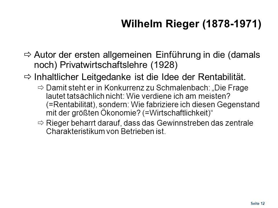 Seite 12 Wilhelm Rieger (1878-1971) Autor der ersten allgemeinen Einführung in die (damals noch) Privatwirtschaftslehre (1928) Inhaltlicher Leitgedank