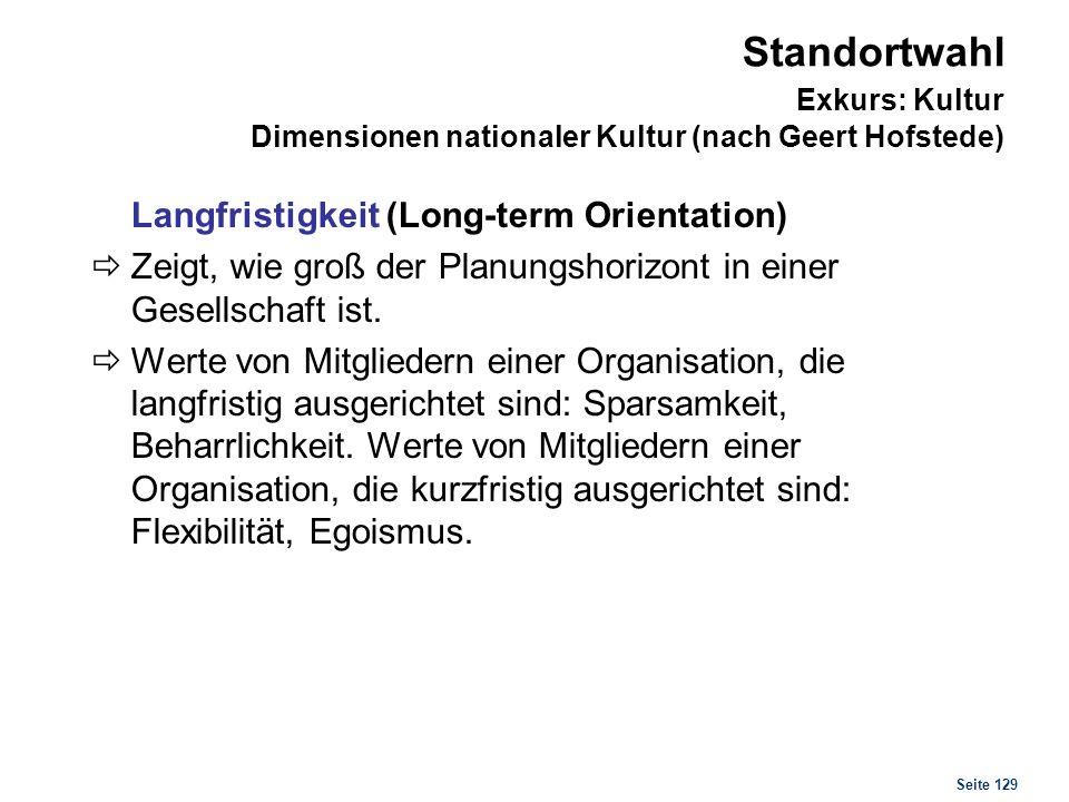 Seite 129 Standortwahl Exkurs: Kultur Dimensionen nationaler Kultur (nach Geert Hofstede) Langfristigkeit (Long-term Orientation) Zeigt, wie groß der