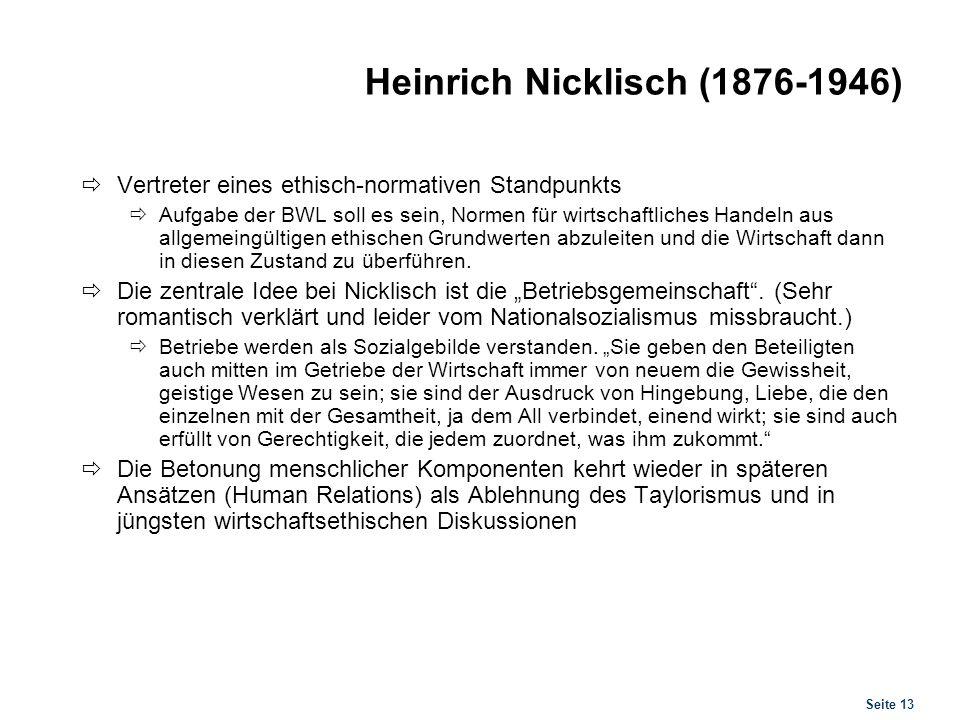 Seite 13 Heinrich Nicklisch (1876-1946) Vertreter eines ethisch-normativen Standpunkts Aufgabe der BWL soll es sein, Normen für wirtschaftliches Hande