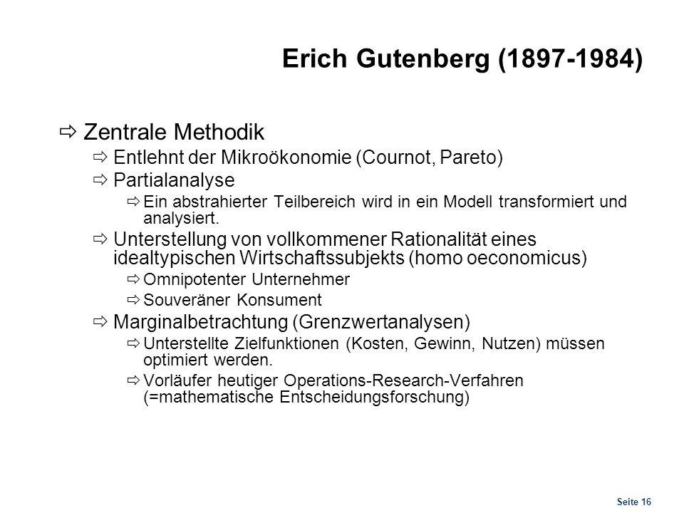 Seite 16 Erich Gutenberg (1897-1984) Zentrale Methodik Entlehnt der Mikroökonomie (Cournot, Pareto) Partialanalyse Ein abstrahierter Teilbereich wird