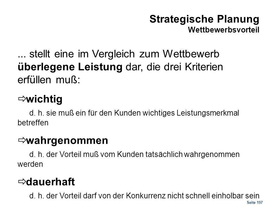 Seite 197 Strategische Planung Wettbewerbsvorteil... stellt eine im Vergleich zum Wettbewerb überlegene Leistung dar, die drei Kriterien erfüllen muß: