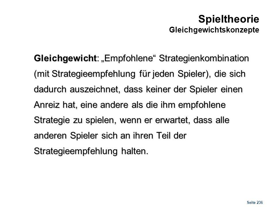 Seite 236 Spieltheorie Gleichgewichtskonzepte Gleichgewicht: Empfohlene Strategienkombination (mit Strategieempfehlung für jeden Spieler), die sich da