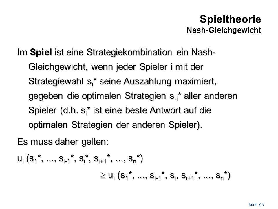 Seite 237 Spieltheorie Nash-Gleichgewicht Im Spiel ist eine Strategiekombination ein Nash- Gleichgewicht, wenn jeder Spieler i mit der Strategiewahl s