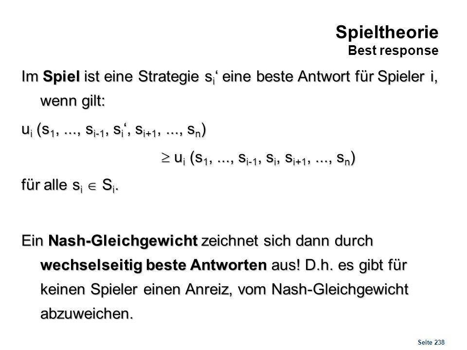 Seite 238 Spieltheorie Best response Im Spiel ist eine Strategie s i eine beste Antwort für Spieler i, wenn gilt: u i (s 1,..., s i-1, s i, s i+1,...,