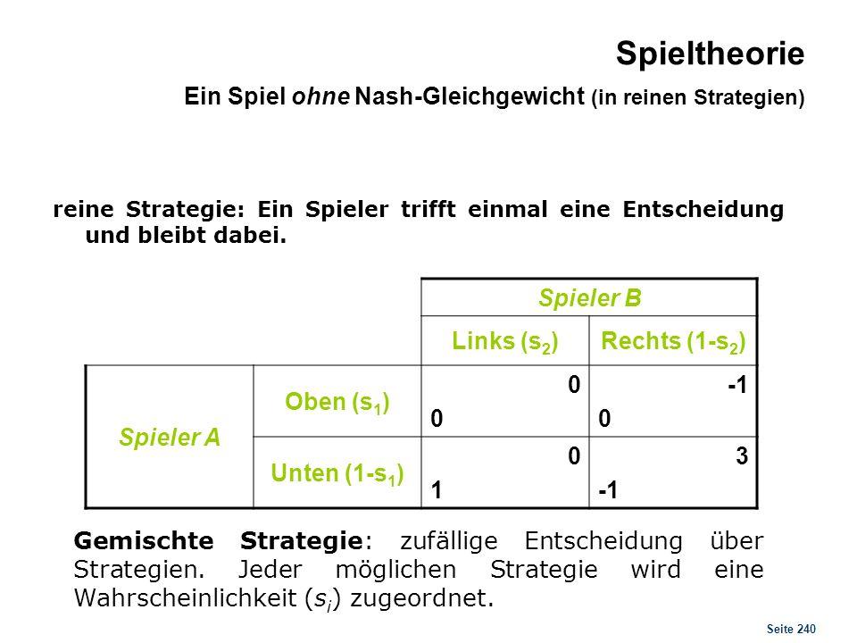 Seite 240 Spieler B Links (s 2 )Rechts (1-s 2 ) Spieler A Oben (s 1 ) 0000 0 Unten (1-s 1 ) 0101 3 Gemischte Strategie: zufällige Entscheidung über St