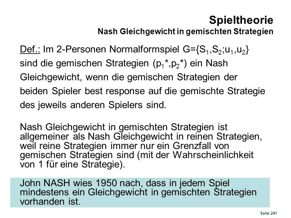Seite 241 Spieltheorie Nash Gleichgewicht in gemischten Strategien Def.: Im 2-Personen Normalformspiel G={S 1,S 2 ;u 1,u 2 } sind die gemischen Strate