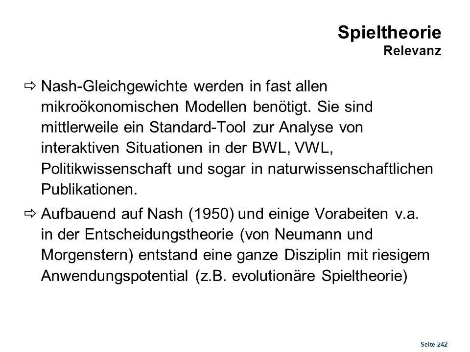 Seite 242 Spieltheorie Relevanz Nash-Gleichgewichte werden in fast allen mikroökonomischen Modellen benötigt. Sie sind mittlerweile ein Standard-Tool