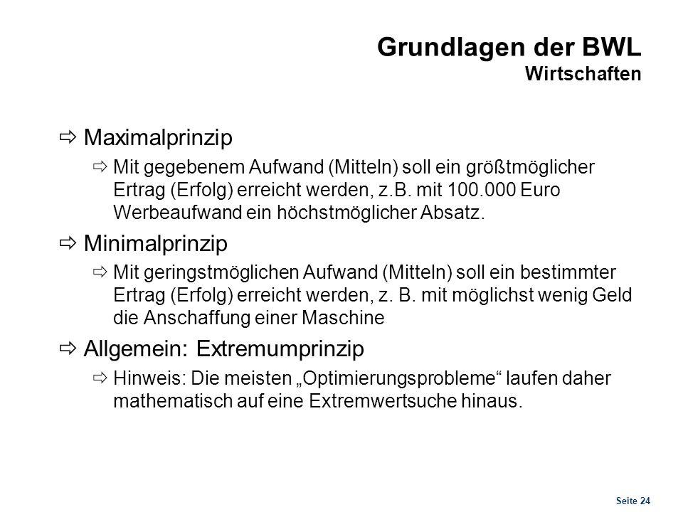 Seite 24 Grundlagen der BWL Wirtschaften Maximalprinzip Mit gegebenem Aufwand (Mitteln) soll ein größtmöglicher Ertrag (Erfolg) erreicht werden, z.B.