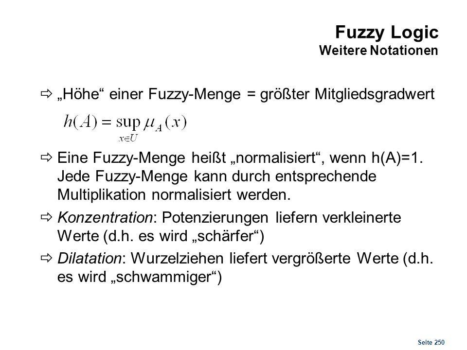 Seite 250 Fuzzy Logic Weitere Notationen Höhe einer Fuzzy-Menge = größter Mitgliedsgradwert Eine Fuzzy-Menge heißt normalisiert, wenn h(A)=1. Jede Fuz