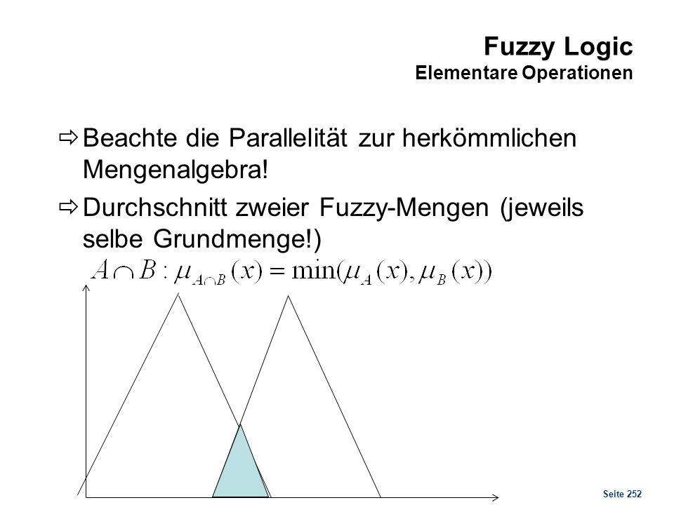 Seite 252 Fuzzy Logic Elementare Operationen Beachte die Parallelität zur herkömmlichen Mengenalgebra! Durchschnitt zweier Fuzzy-Mengen (jeweils selbe