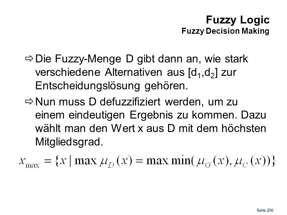 Seite 256 Fuzzy Logic Fuzzy Decision Making Die Fuzzy-Menge D gibt dann an, wie stark verschiedene Alternativen aus [d 1,d 2 ] zur Entscheidungslösung
