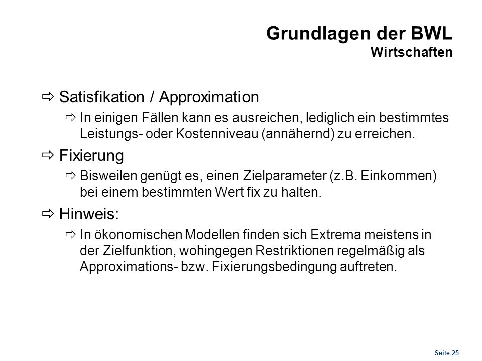 Seite 25 Grundlagen der BWL Wirtschaften Satisfikation / Approximation In einigen Fällen kann es ausreichen, lediglich ein bestimmtes Leistungs- oder