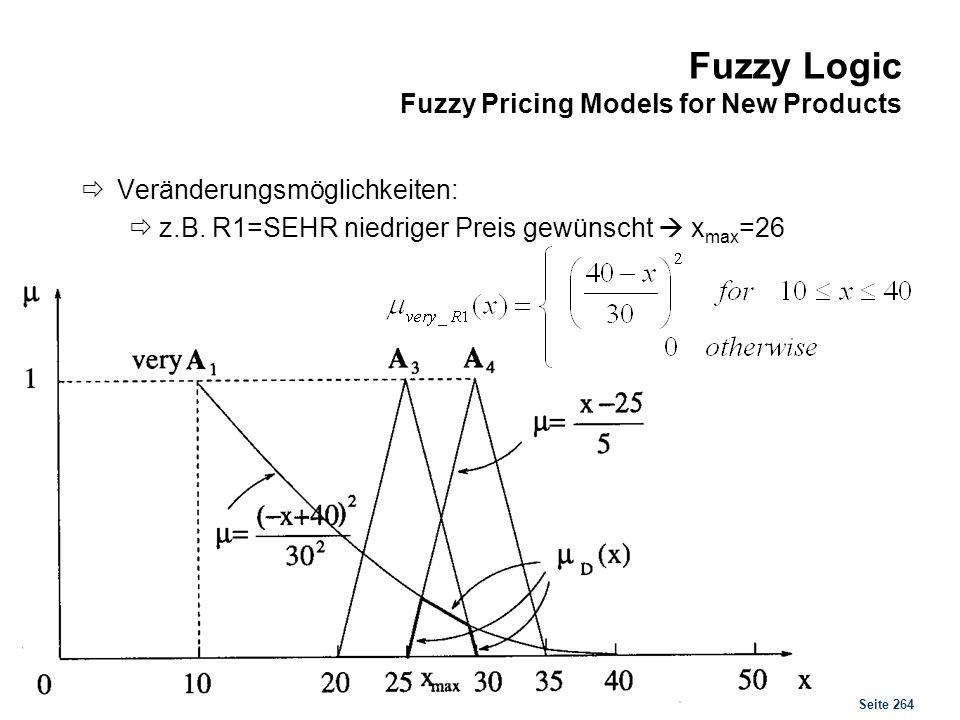 Seite 264 Fuzzy Logic Fuzzy Pricing Models for New Products Veränderungsmöglichkeiten: z.B. R1=SEHR niedriger Preis gewünscht x max =26