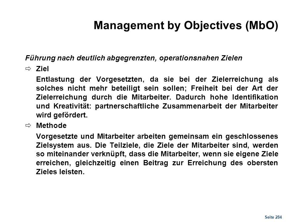 Seite 284 Management by Objectives (MbO) Führung nach deutlich abgegrenzten, operationsnahen Zielen Ziel Entlastung der Vorgesetzten, da sie bei der Z