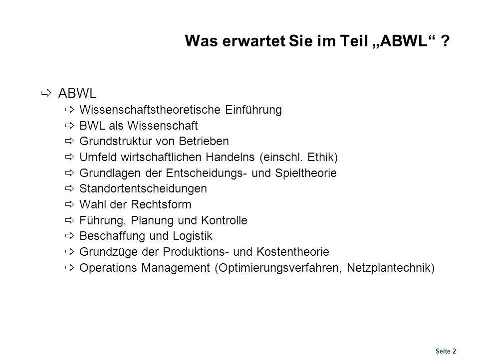 Seite 2 Was erwartet Sie im Teil ABWL ? ABWL Wissenschaftstheoretische Einführung BWL als Wissenschaft Grundstruktur von Betrieben Umfeld wirtschaftli