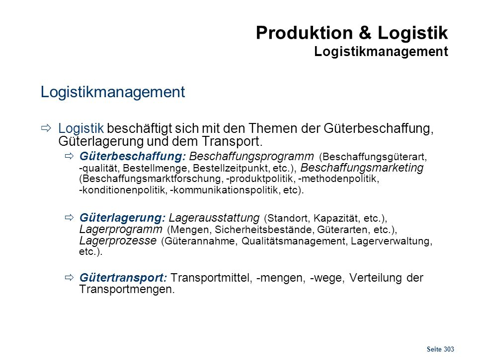 Seite 303 Produktion & Logistik Logistikmanagement Logistikmanagement Logistik beschäftigt sich mit den Themen der Güterbeschaffung, Güterlagerung und