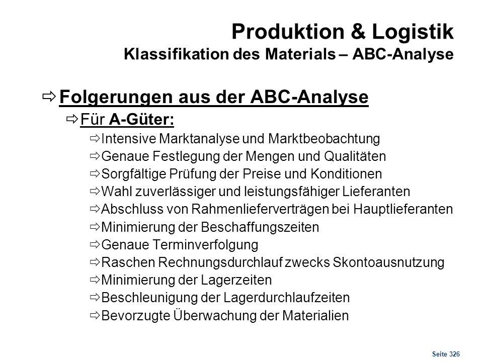 Seite 326 Produktion & Logistik Klassifikation des Materials – ABC-Analyse Folgerungen aus der ABC-Analyse Für A-Güter: Intensive Marktanalyse und Mar