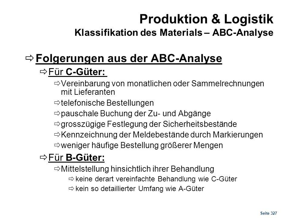 Seite 327 Produktion & Logistik Klassifikation des Materials – ABC-Analyse Folgerungen aus der ABC-Analyse Für C-Güter: Vereinbarung von monatlichen o