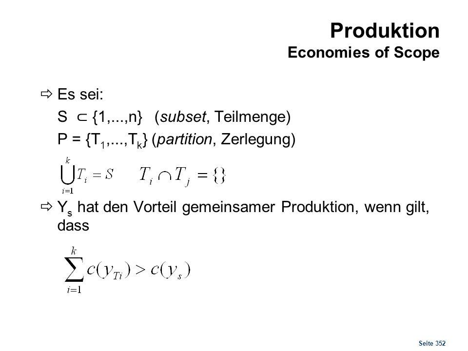 Seite 352 Produktion Economies of Scope Es sei: S {1,...,n} (subset, Teilmenge) P = {T 1,...,T k } (partition, Zerlegung) Y s hat den Vorteil gemeinsa