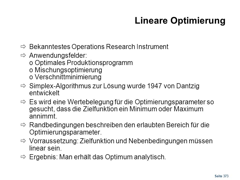 Seite 373 Lineare Optimierung Bekanntestes Operations Research Instrument Anwendungsfelder: o Optimales Produktionsprogramm o Mischungsoptimierung o V