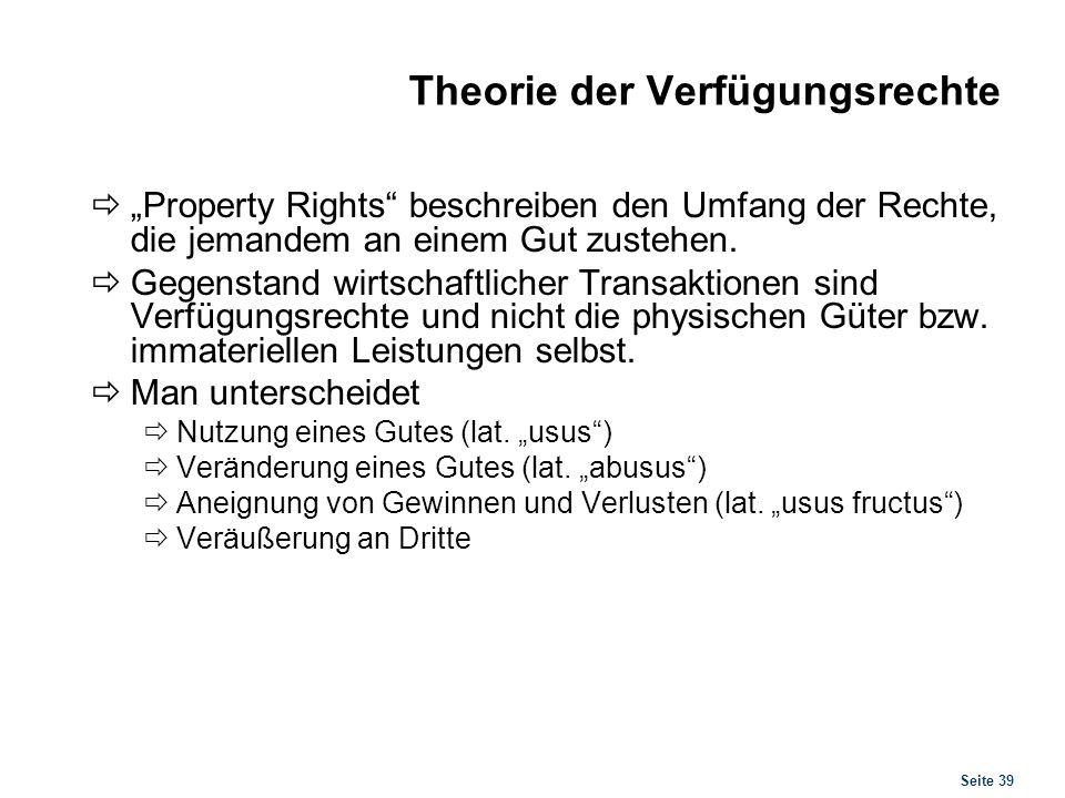Seite 39 Theorie der Verfügungsrechte Property Rights beschreiben den Umfang der Rechte, die jemandem an einem Gut zustehen. Gegenstand wirtschaftlich