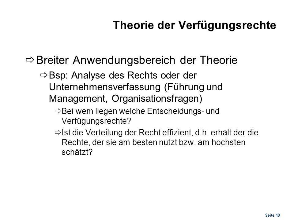 Seite 40 Theorie der Verfügungsrechte Breiter Anwendungsbereich der Theorie Bsp: Analyse des Rechts oder der Unternehmensverfassung (Führung und Manag