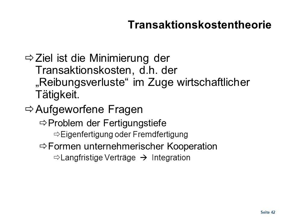 Seite 42 Transaktionskostentheorie Ziel ist die Minimierung der Transaktionskosten, d.h. der Reibungsverluste im Zuge wirtschaftlicher Tätigkeit. Aufg