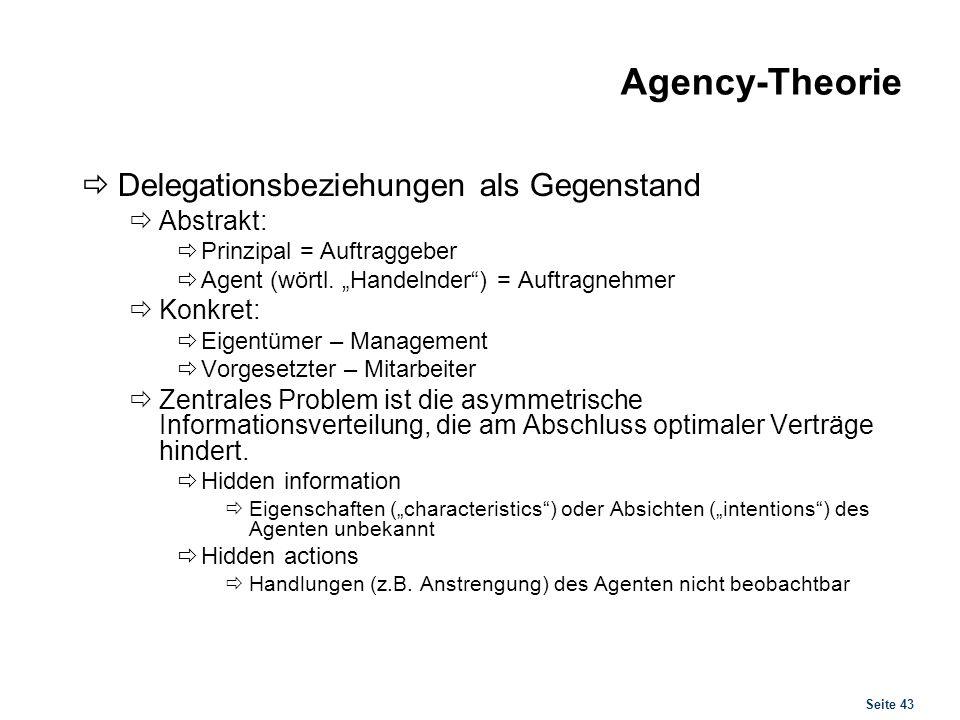Seite 43 Agency-Theorie Delegationsbeziehungen als Gegenstand Abstrakt: Prinzipal = Auftraggeber Agent (wörtl. Handelnder) = Auftragnehmer Konkret: Ei