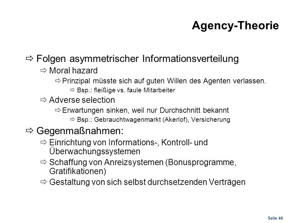 Seite 44 Agency-Theorie Folgen asymmetrischer Informationsverteilung Moral hazard Prinzipal müsste sich auf guten Willen des Agenten verlassen. Bsp.: